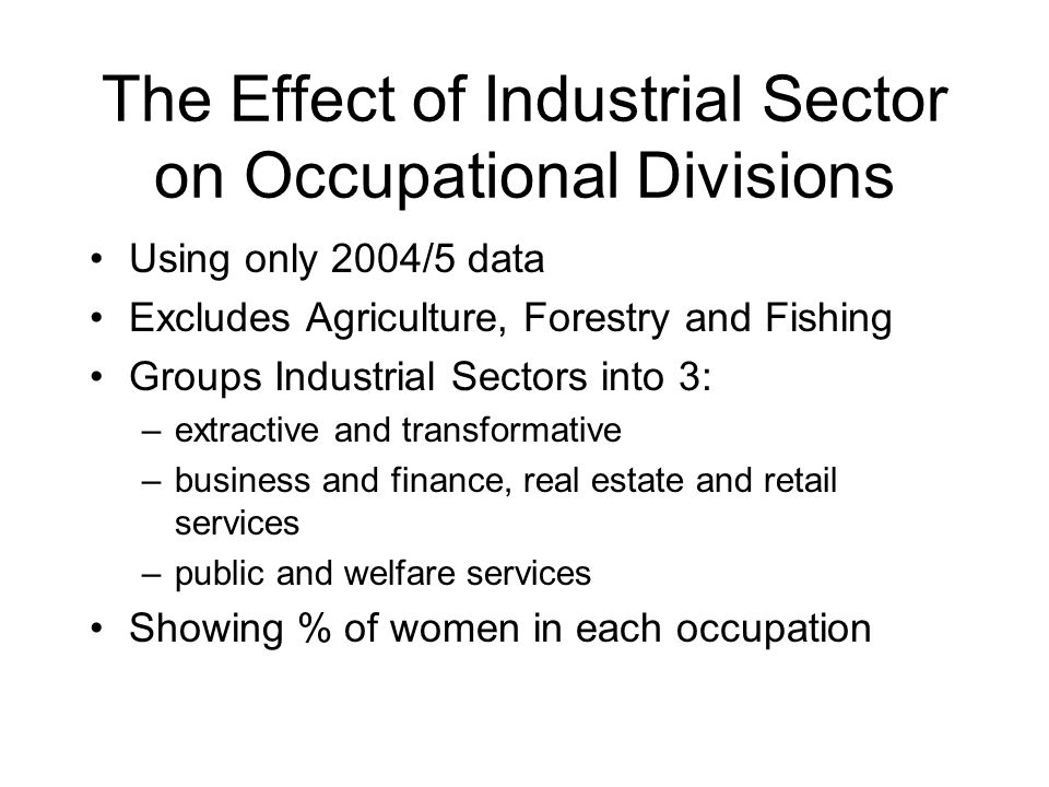 The Effect of Industrial Sector on Occupational Divisions Using only 2004/5 data Excludes Agriculture, Forestry and Fishing Groups Industrial Sectors into 3: –extractive and transformative –business and finance, real estate and retail services –public and welfare services Showing % of women in each occupation