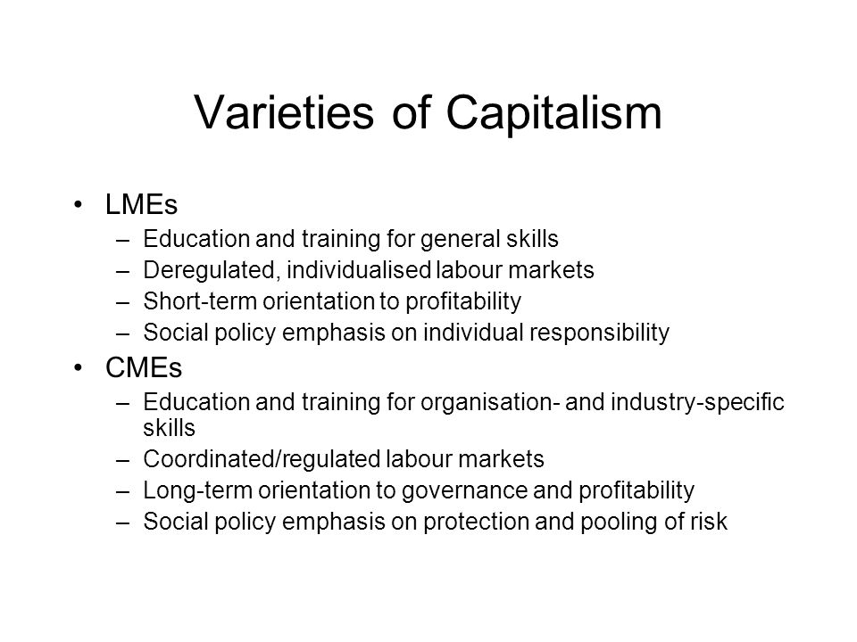 Varieties of Capitalism LMEs –Education and training for general skills –Deregulated, individualised labour markets –Short-term orientation to profitability –Social policy emphasis on individual responsibility CMEs –Education and training for organisation- and industry-specific skills –Coordinated/regulated labour markets –Long-term orientation to governance and profitability –Social policy emphasis on protection and pooling of risk