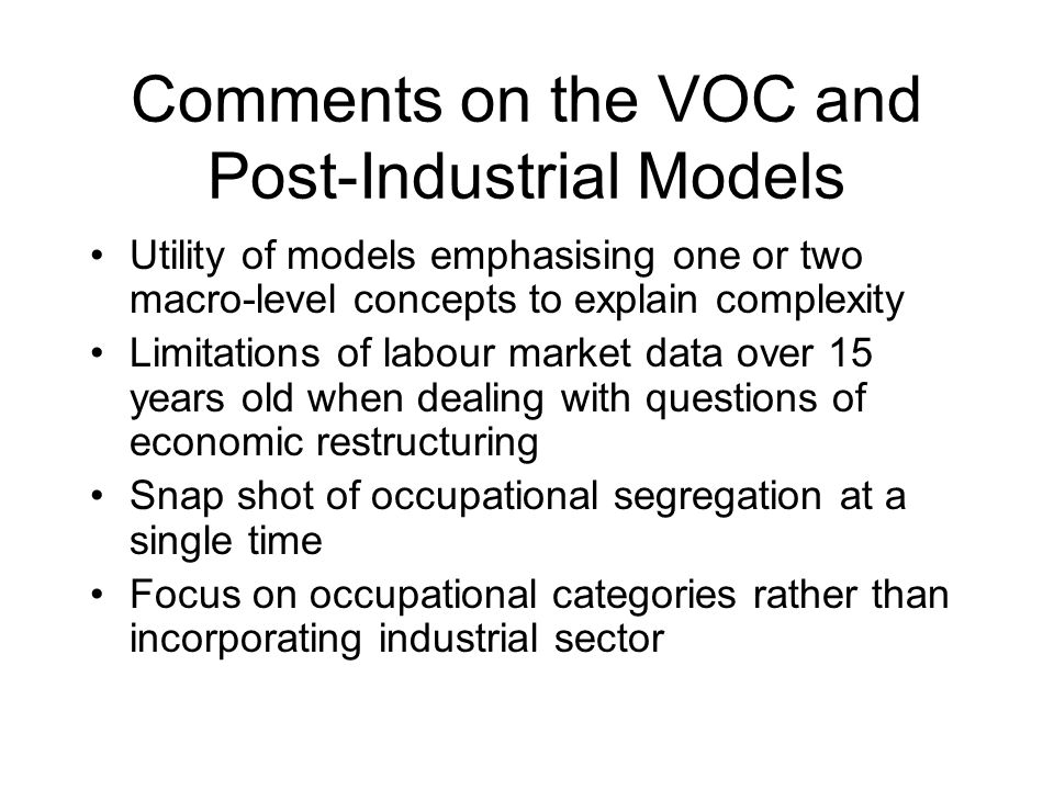 Comments on the VOC and Post-Industrial Models Utility of models emphasising one or two macro-level concepts to explain complexity Limitations of labour market data over 15 years old when dealing with questions of economic restructuring Snap shot of occupational segregation at a single time Focus on occupational categories rather than incorporating industrial sector