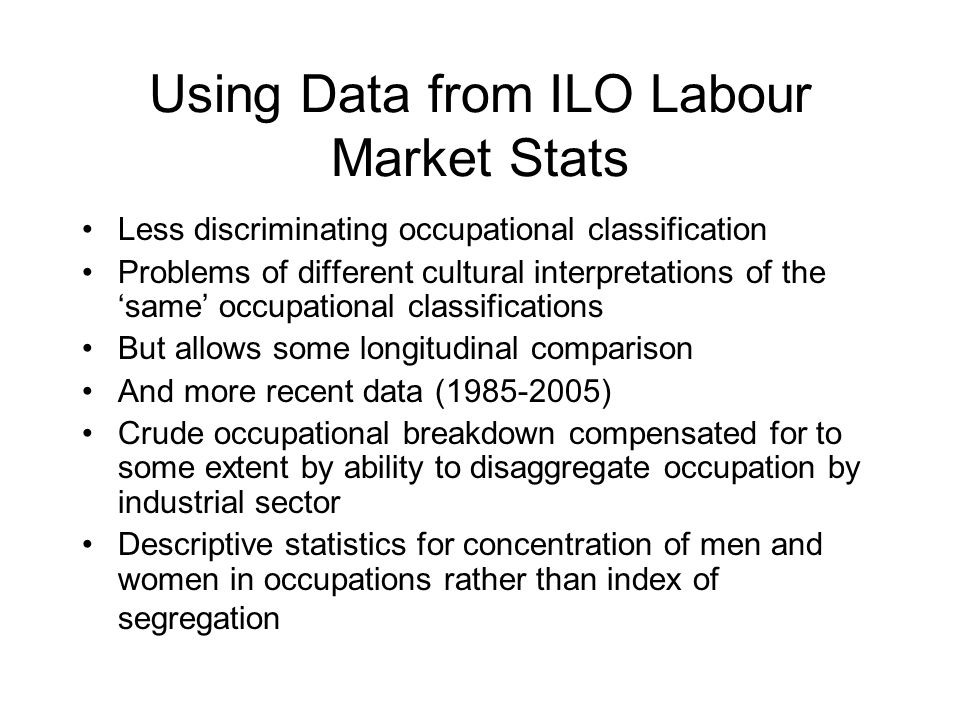 Using Data from ILO Labour Market Stats Less discriminating occupational classification Problems of different cultural interpretations of the same occupational classifications But allows some longitudinal comparison And more recent data (1985-2005) Crude occupational breakdown compensated for to some extent by ability to disaggregate occupation by industrial sector Descriptive statistics for concentration of men and women in occupations rather than index of segregation