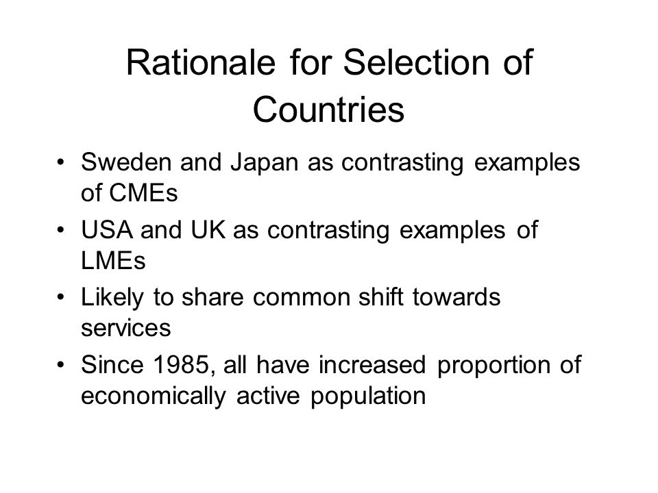 Rationale for Selection of Countries Sweden and Japan as contrasting examples of CMEs USA and UK as contrasting examples of LMEs Likely to share common shift towards services Since 1985, all have increased proportion of economically active population