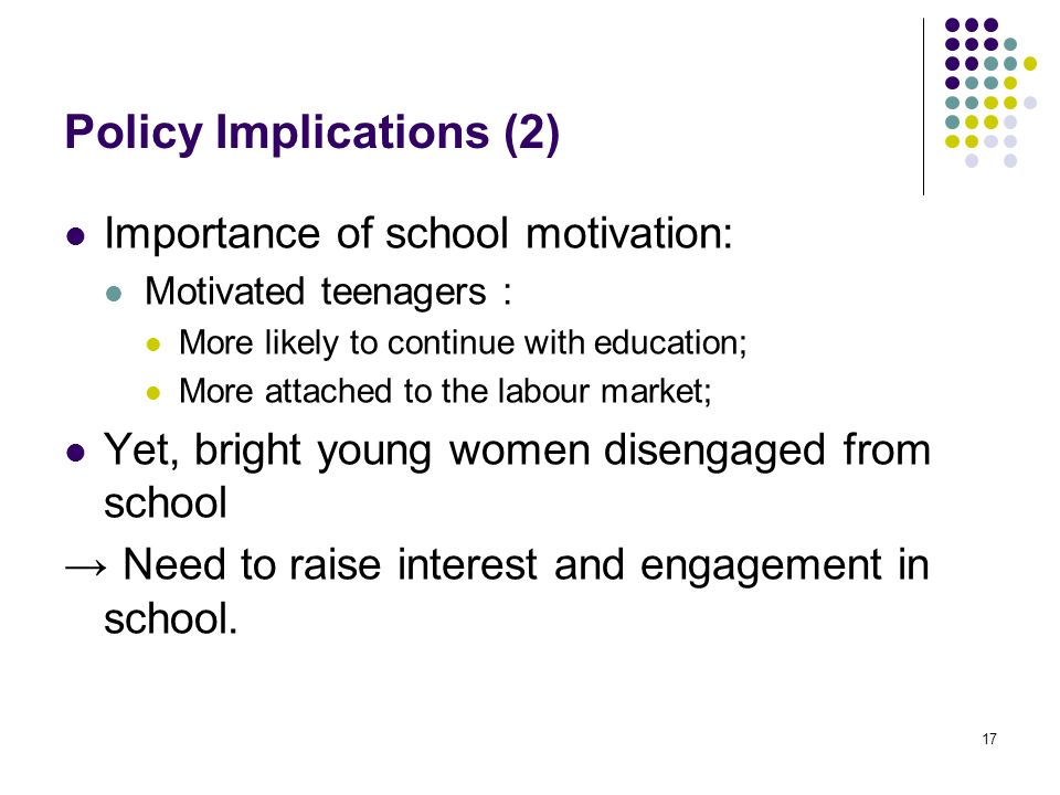17 Policy Implications (2) Importance of school motivation: Motivated teenagers : More likely to continue with education; More attached to the labour market; Yet, bright young women disengaged from school Need to raise interest and engagement in school.