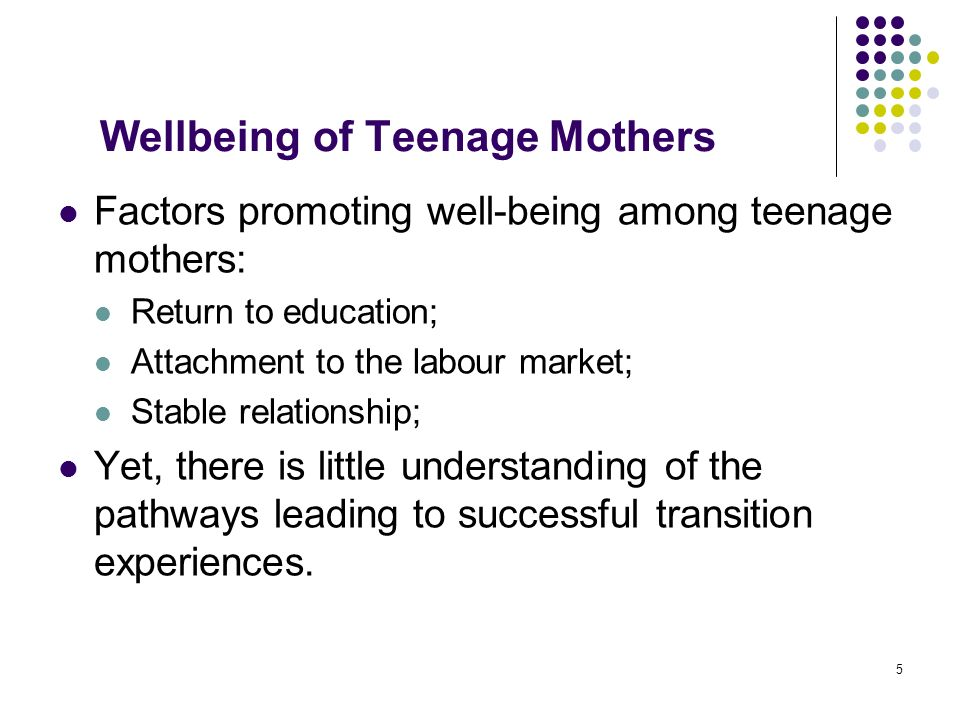 5 Wellbeing of Teenage Mothers Factors promoting well-being among teenage mothers: Return to education; Attachment to the labour market; Stable relationship; Yet, there is little understanding of the pathways leading to successful transition experiences.