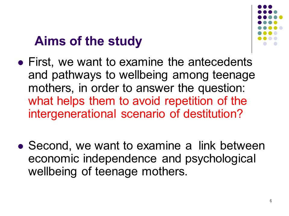 6 Aims of the study First, we want to examine the antecedents and pathways to wellbeing among teenage mothers, in order to answer the question: what helps them to avoid repetition of the intergenerational scenario of destitution.