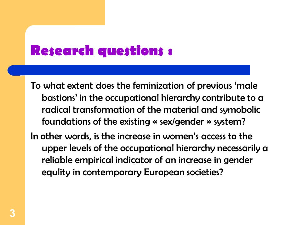 3 Research questions : To what extent does the feminization of previous male bastions in the occupational hierarchy contribute to a radical transformation of the material and symobolic foundations of the existing « sex/gender » system.