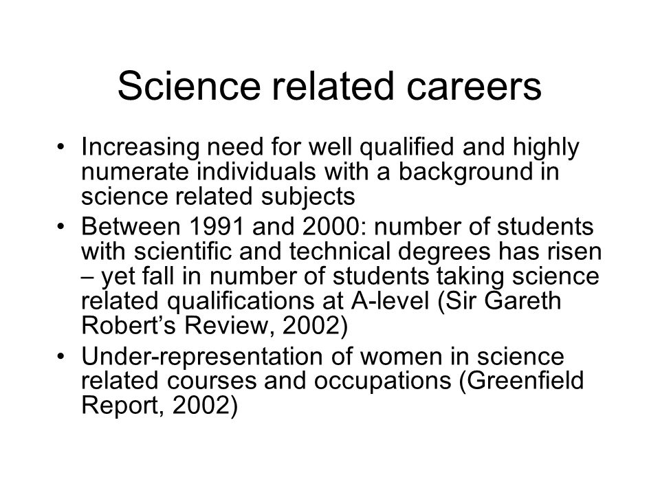 Science related careers Increasing need for well qualified and highly numerate individuals with a background in science related subjects Between 1991 and 2000: number of students with scientific and technical degrees has risen – yet fall in number of students taking science related qualifications at A-level (Sir Gareth Roberts Review, 2002) Under-representation of women in science related courses and occupations (Greenfield Report, 2002)