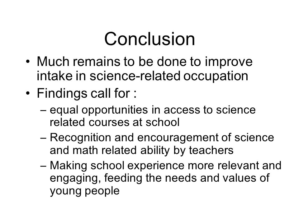Conclusion Much remains to be done to improve intake in science-related occupation Findings call for : –equal opportunities in access to science related courses at school –Recognition and encouragement of science and math related ability by teachers –Making school experience more relevant and engaging, feeding the needs and values of young people