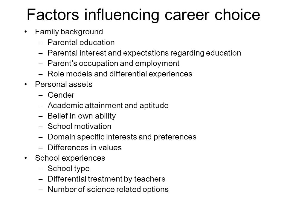 Factors influencing career choice Family background –Parental education –Parental interest and expectations regarding education –Parents occupation and employment –Role models and differential experiences Personal assets –Gender –Academic attainment and aptitude –Belief in own ability –School motivation –Domain specific interests and preferences –Differences in values School experiences –School type –Differential treatment by teachers –Number of science related options