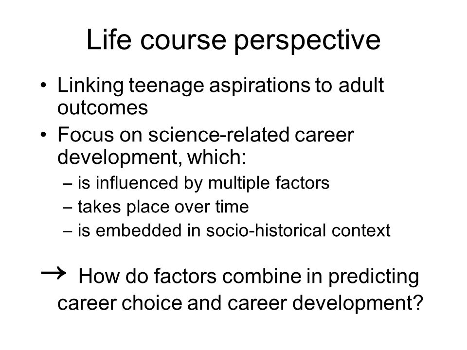Life course perspective Linking teenage aspirations to adult outcomes Focus on science-related career development, which: –is influenced by multiple factors –takes place over time –is embedded in socio-historical context How do factors combine in predicting career choice and career development
