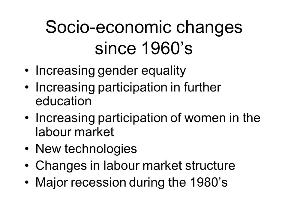 Socio-economic changes since 1960s Increasing gender equality Increasing participation in further education Increasing participation of women in the labour market New technologies Changes in labour market structure Major recession during the 1980s