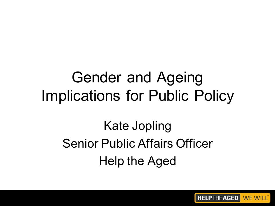 Gender and Ageing Implications for Public Policy Kate Jopling Senior Public Affairs Officer Help the Aged