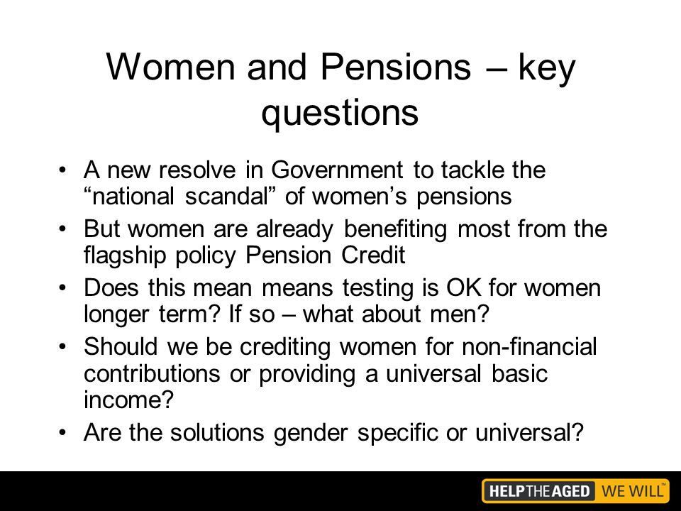 Women and Pensions – key questions A new resolve in Government to tackle the national scandal of womens pensions But women are already benefiting most from the flagship policy Pension Credit Does this mean means testing is OK for women longer term.