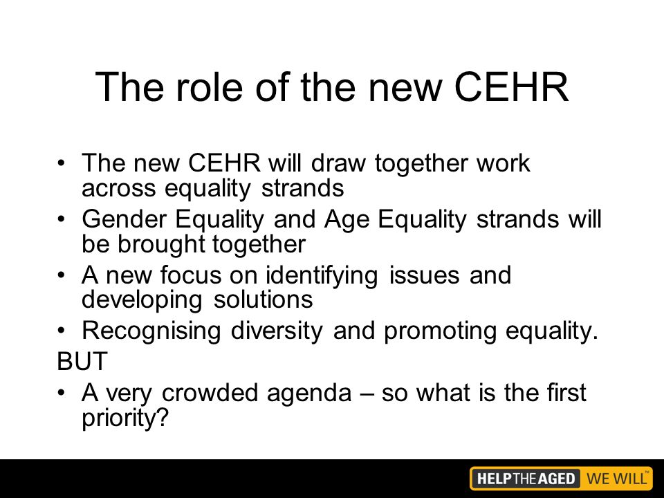 The role of the new CEHR The new CEHR will draw together work across equality strands Gender Equality and Age Equality strands will be brought together A new focus on identifying issues and developing solutions Recognising diversity and promoting equality.