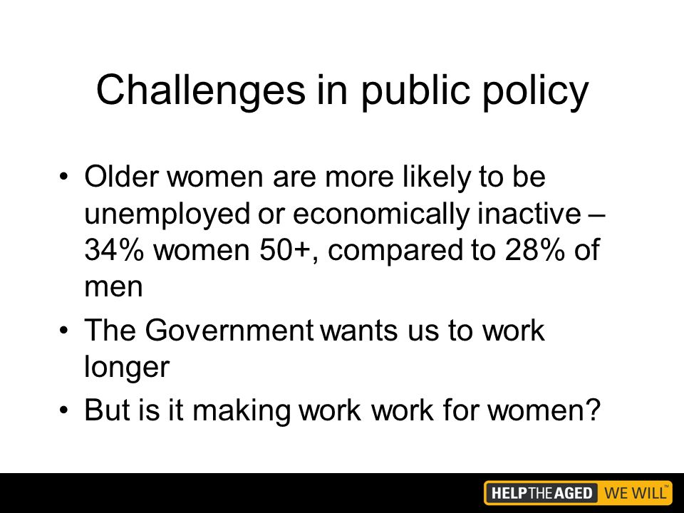 Challenges in public policy Older women are more likely to be unemployed or economically inactive – 34% women 50+, compared to 28% of men The Government wants us to work longer But is it making work work for women