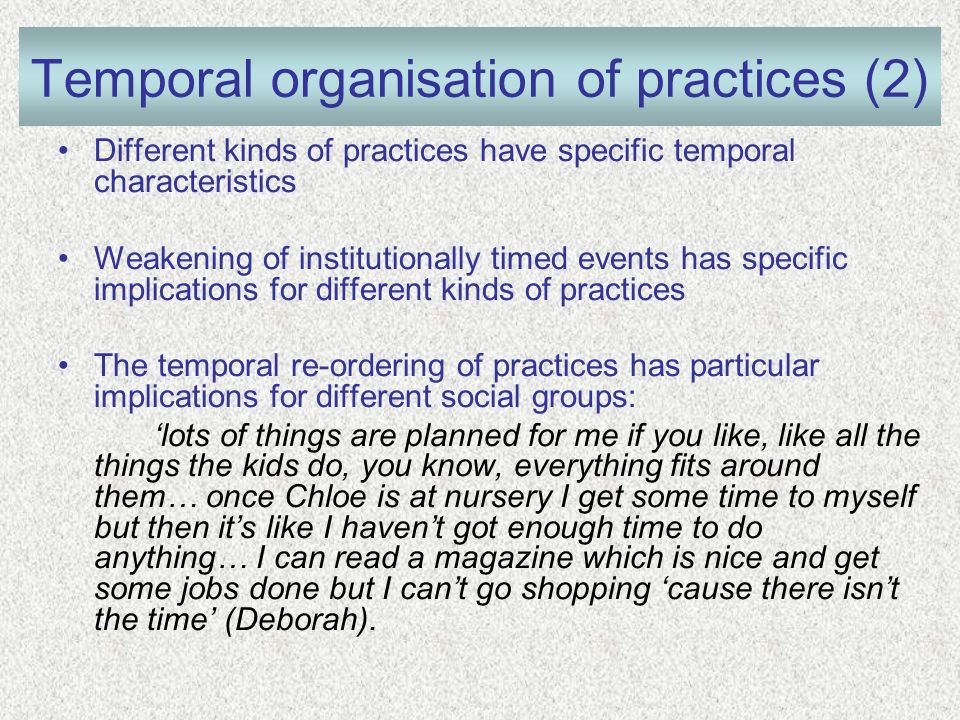 Temporal organisation of practices (2) Different kinds of practices have specific temporal characteristics Weakening of institutionally timed events has specific implications for different kinds of practices The temporal re-ordering of practices has particular implications for different social groups: lots of things are planned for me if you like, like all the things the kids do, you know, everything fits around them… once Chloe is at nursery I get some time to myself but then its like I havent got enough time to do anything… I can read a magazine which is nice and get some jobs done but I cant go shopping cause there isnt the time (Deborah).