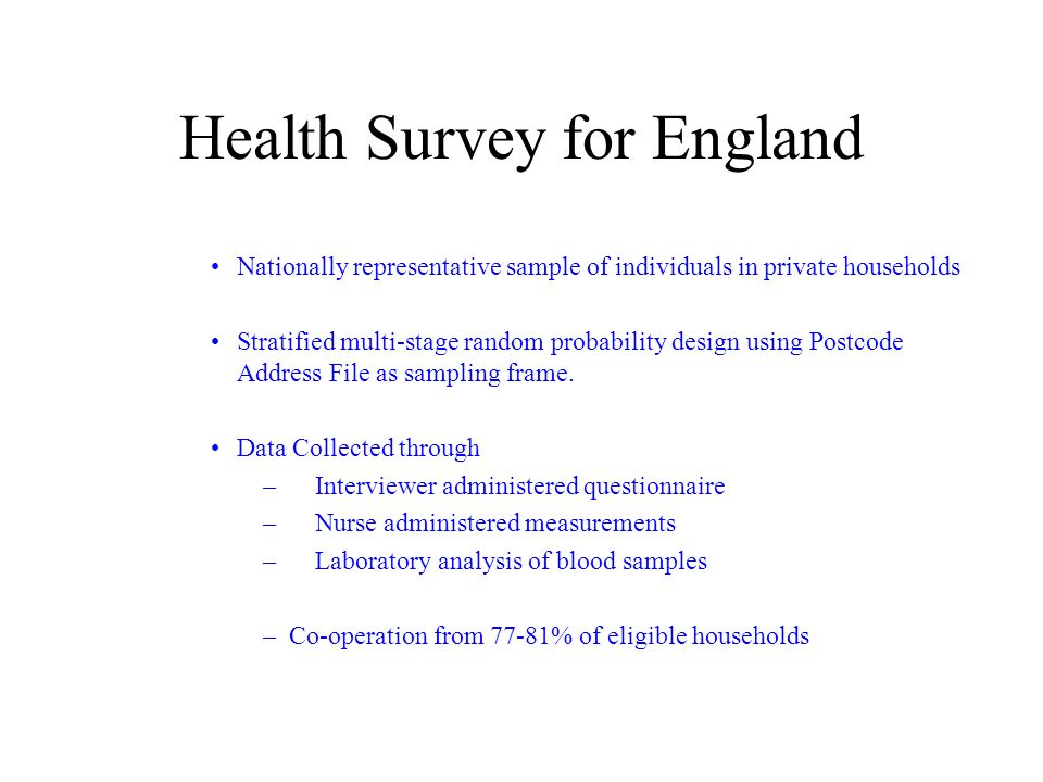 Health Survey for England Nationally representative sample of individuals in private households Stratified multi-stage random probability design using Postcode Address File as sampling frame.