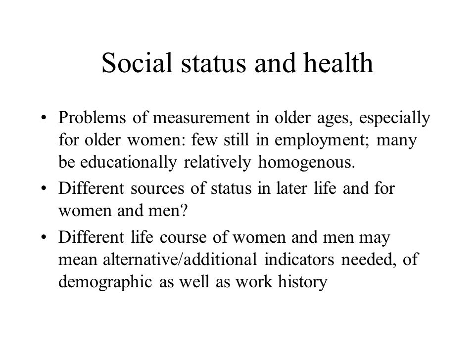 Social status and health Problems of measurement in older ages, especially for older women: few still in employment; many be educationally relatively homogenous.