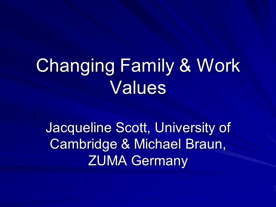 Changing Family & Work Values Jacqueline Scott, University of Cambridge & Michael Braun, ZUMA Germany