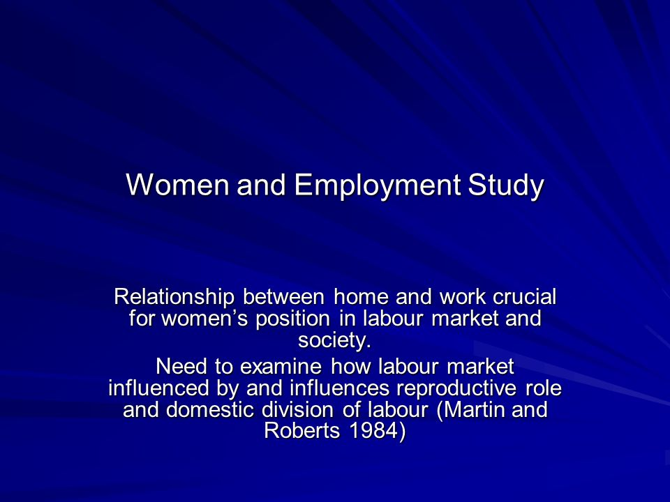 Women and Employment Study Relationship between home and work crucial for womens position in labour market and society.