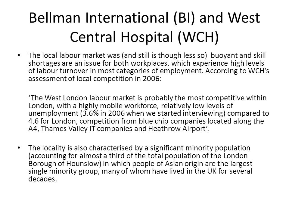 Bellman International (BI) and West Central Hospital (WCH) The local labour market was (and still is though less so) buoyant and skill shortages are an issue for both workplaces, which experience high levels of labour turnover in most categories of employment.
