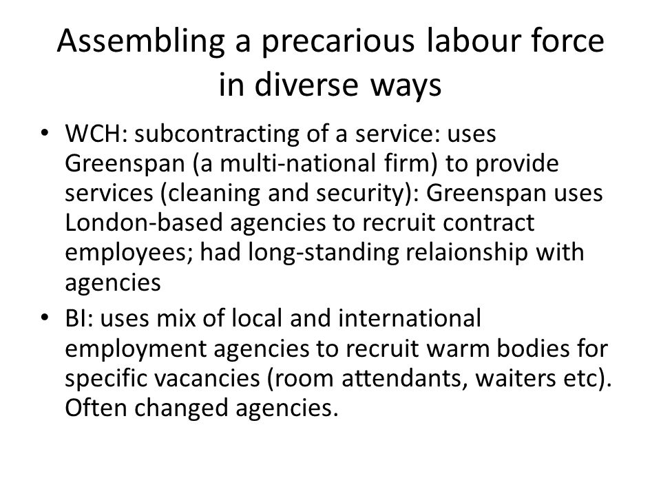 Assembling a precarious labour force in diverse ways WCH: subcontracting of a service: uses Greenspan (a multi-national firm) to provide services (cleaning and security): Greenspan uses London-based agencies to recruit contract employees; had long-standing relaionship with agencies BI: uses mix of local and international employment agencies to recruit warm bodies for specific vacancies (room attendants, waiters etc).