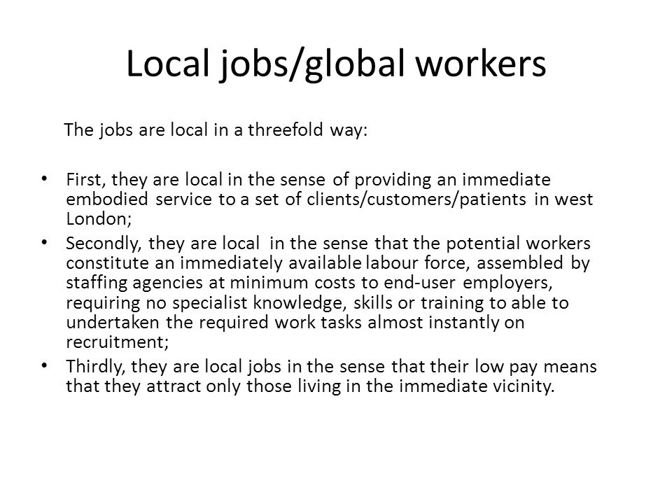 Local jobs/global workers The jobs are local in a threefold way: First, they are local in the sense of providing an immediate embodied service to a set of clients/customers/patients in west London; Secondly, they are local in the sense that the potential workers constitute an immediately available labour force, assembled by staffing agencies at minimum costs to end-user employers, requiring no specialist knowledge, skills or training to able to undertaken the required work tasks almost instantly on recruitment; Thirdly, they are local jobs in the sense that their low pay means that they attract only those living in the immediate vicinity.