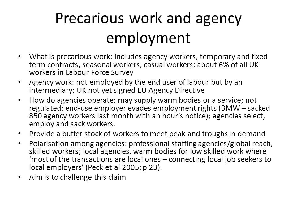 Precarious work and agency employment What is precarious work: includes agency workers, temporary and fixed term contracts, seasonal workers, casual workers: about 6% of all UK workers in Labour Force Survey Agency work: not employed by the end user of labour but by an intermediary; UK not yet signed EU Agency Directive How do agencies operate: may supply warm bodies or a service; not regulated; end-use employer evades employment rights (BMW – sacked 850 agency workers last month with an hours notice); agencies select, employ and sack workers.