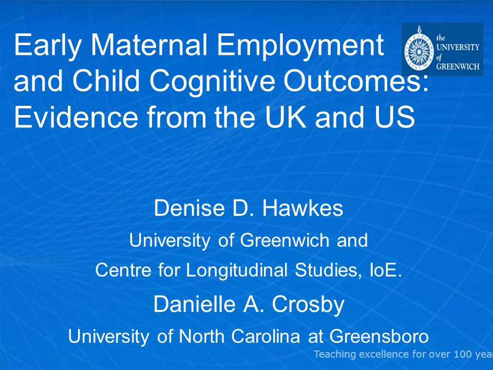 Teaching excellence for over 100 years Early Maternal Employment and Child Cognitive Outcomes: Evidence from the UK and US Denise D.
