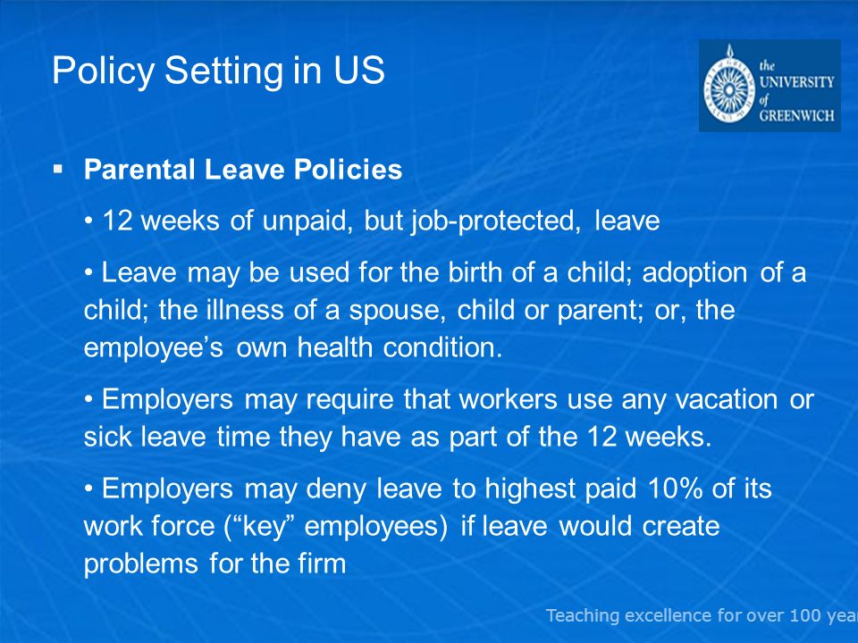 Teaching excellence for over 100 years Policy Setting in US Parental Leave Policies 12 weeks of unpaid, but job-protected, leave Leave may be used for the birth of a child; adoption of a child; the illness of a spouse, child or parent; or, the employees own health condition.