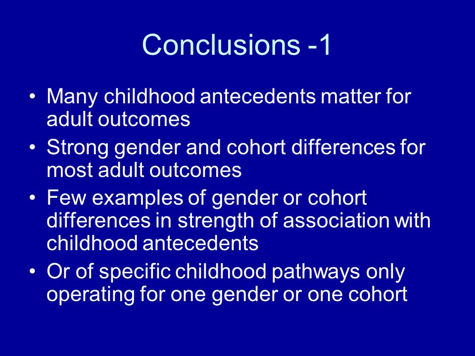 Conclusions -1 Many childhood antecedents matter for adult outcomes Strong gender and cohort differences for most adult outcomes Few examples of gender or cohort differences in strength of association with childhood antecedents Or of specific childhood pathways only operating for one gender or one cohort