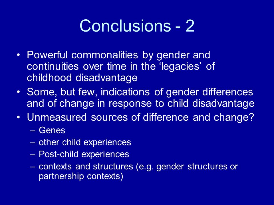 Conclusions - 2 Powerful commonalities by gender and continuities over time in the legacies of childhood disadvantage Some, but few, indications of gender differences and of change in response to child disadvantage Unmeasured sources of difference and change.