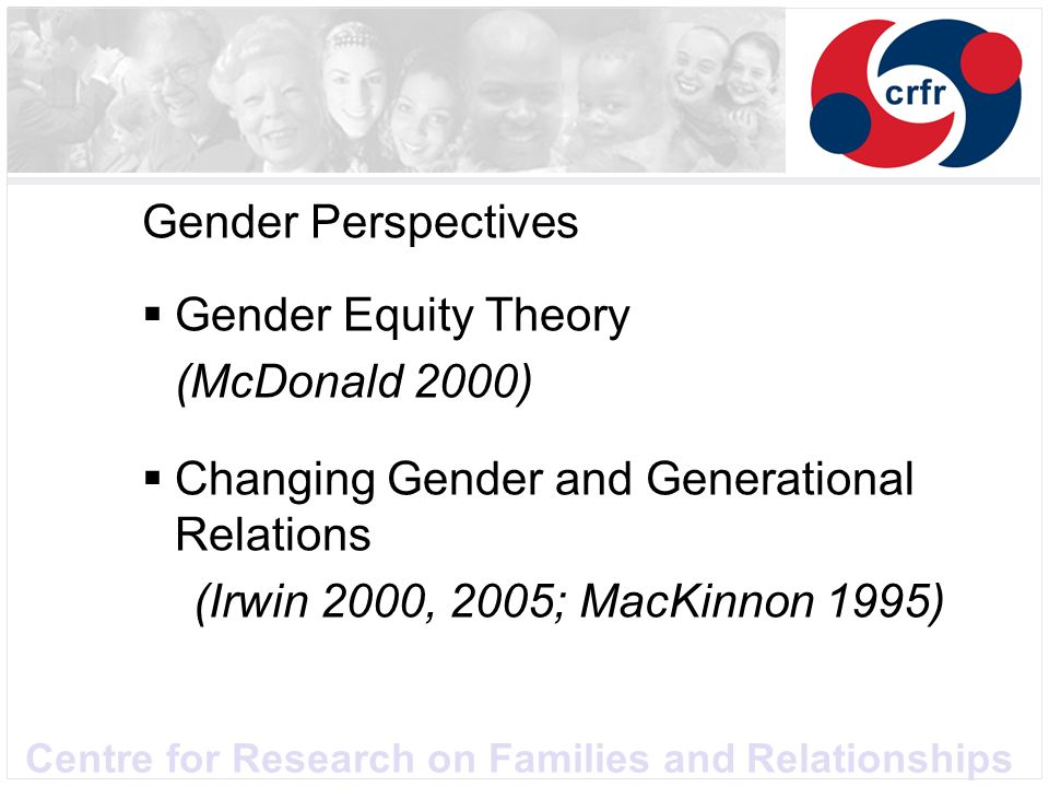Centre for Research on Families and Relationships Gender Perspectives Gender Equity Theory (McDonald 2000) Changing Gender and Generational Relations (Irwin 2000, 2005; MacKinnon 1995)
