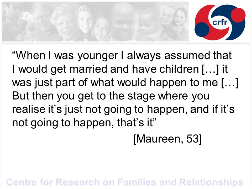 Centre for Research on Families and Relationships When I was younger I always assumed that I would get married and have children […] it was just part of what would happen to me […] But then you get to the stage where you realise its just not going to happen, and if its not going to happen, thats it [Maureen, 53]