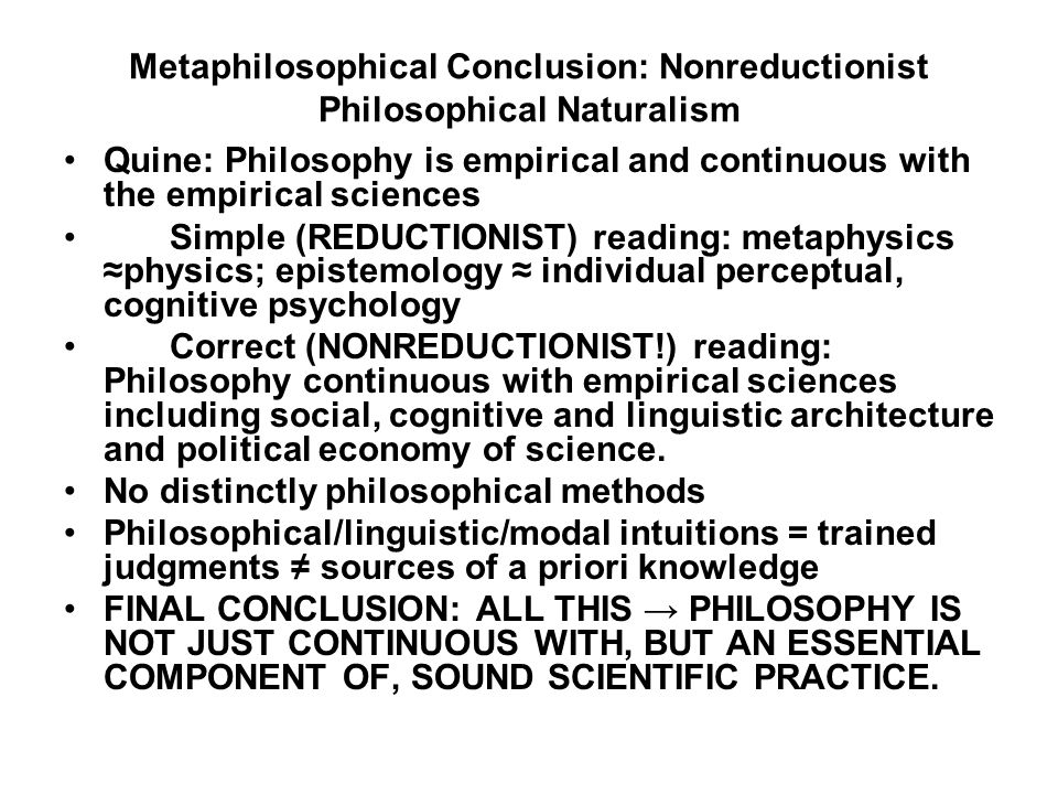 Metaphilosophical Conclusion: Nonreductionist Philosophical Naturalism Quine: Philosophy is empirical and continuous with the empirical sciences Simple (REDUCTIONIST) reading: metaphysics physics; epistemology individual perceptual, cognitive psychology Correct (NONREDUCTIONIST!) reading: Philosophy continuous with empirical sciences including social, cognitive and linguistic architecture and political economy of science.