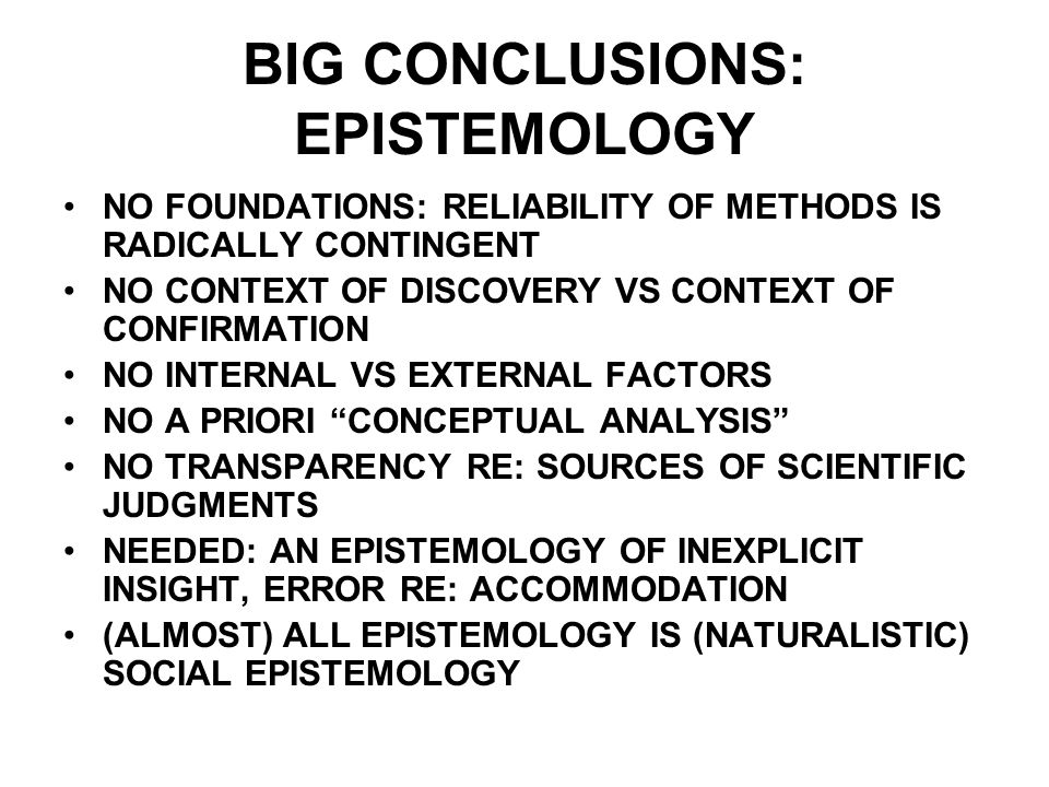BIG CONCLUSIONS: EPISTEMOLOGY NO FOUNDATIONS: RELIABILITY OF METHODS IS RADICALLY CONTINGENT NO CONTEXT OF DISCOVERY VS CONTEXT OF CONFIRMATION NO INTERNAL VS EXTERNAL FACTORS NO A PRIORI CONCEPTUAL ANALYSIS NO TRANSPARENCY RE: SOURCES OF SCIENTIFIC JUDGMENTS NEEDED: AN EPISTEMOLOGY OF INEXPLICIT INSIGHT, ERROR RE: ACCOMMODATION (ALMOST) ALL EPISTEMOLOGY IS (NATURALISTIC) SOCIAL EPISTEMOLOGY