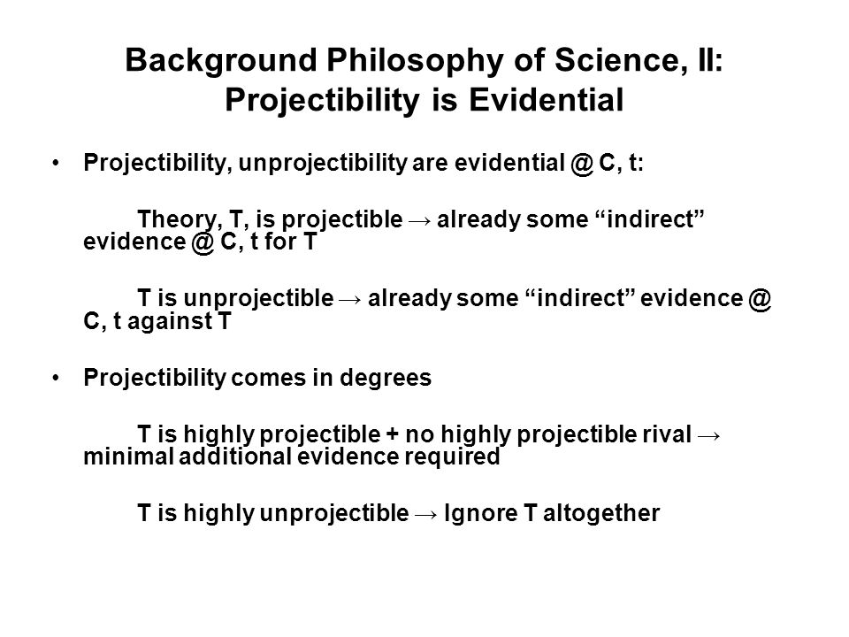 Background Philosophy of Science, II: Projectibility is Evidential Projectibility, unprojectibility are evidential @ C, t: Theory, T, is projectible already some indirect evidence @ C, t for T T is unprojectible already some indirect evidence @ C, t against T Projectibility comes in degrees T is highly projectible + no highly projectible rival minimal additional evidence required T is highly unprojectible Ignore T altogether