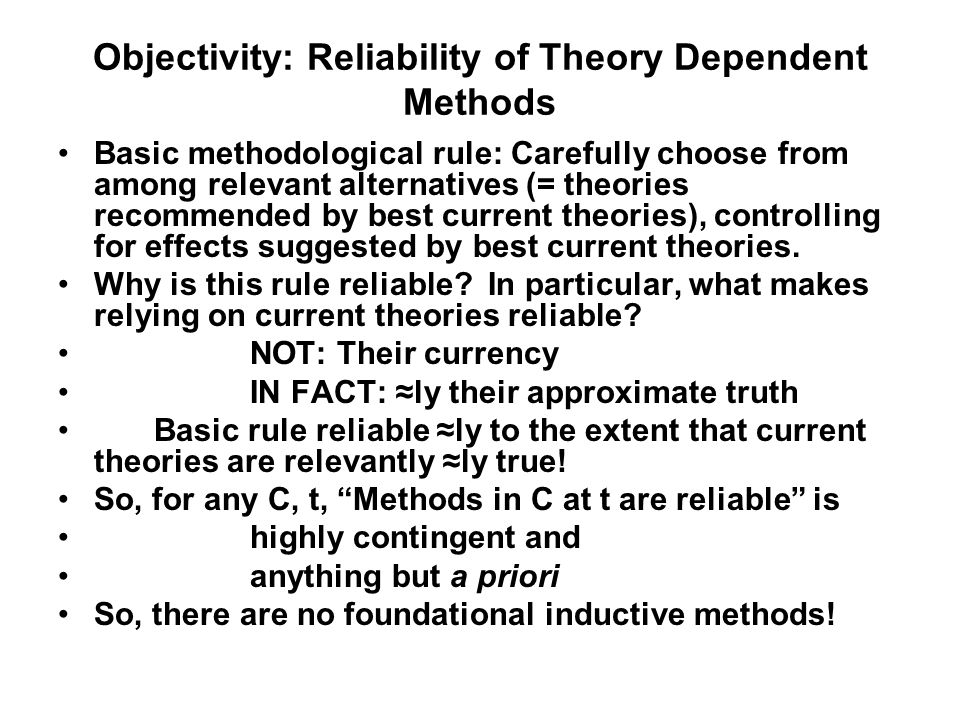 Objectivity: Reliability of Theory Dependent Methods Basic methodological rule: Carefully choose from among relevant alternatives (= theories recommended by best current theories), controlling for effects suggested by best current theories.