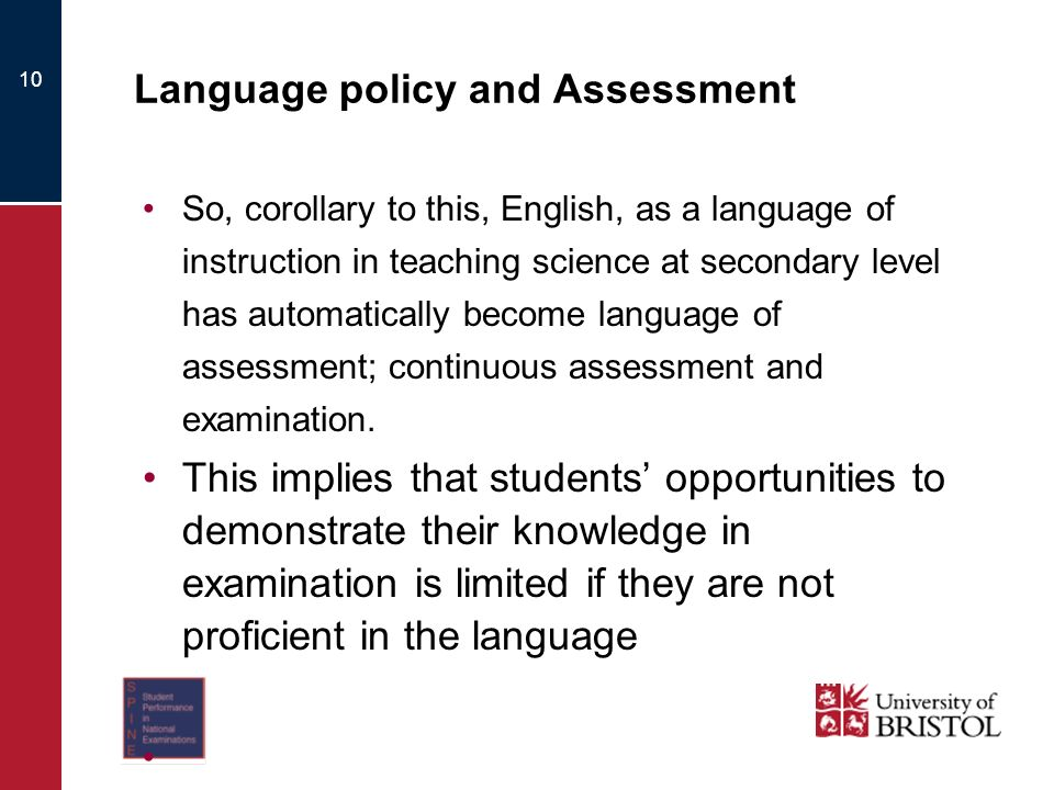 10 Language policy and Assessment So, corollary to this, English, as a language of instruction in teaching science at secondary level has automatically become language of assessment; continuous assessment and examination.