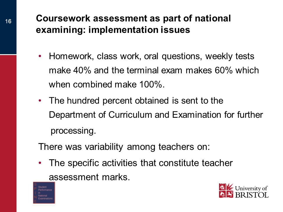 16 Coursework assessment as part of national examining: implementation issues Homework, class work, oral questions, weekly tests make 40% and the terminal exam makes 60% which when combined make 100%.