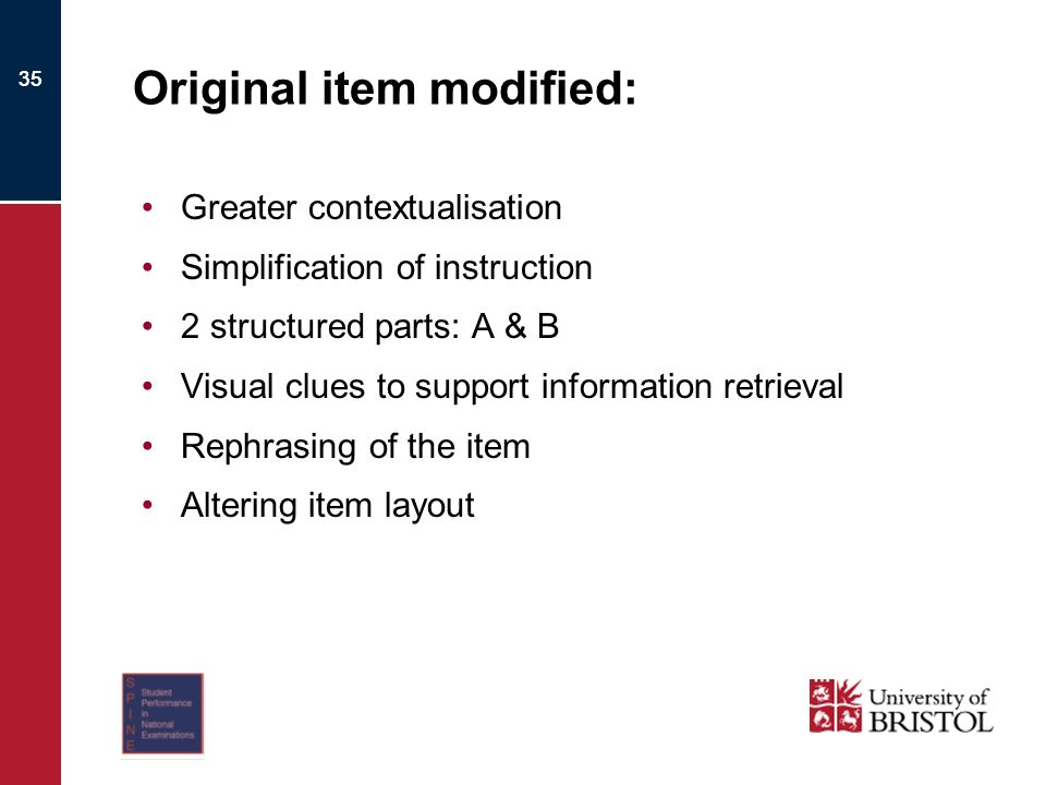 35 Original item modified: Greater contextualisation Simplification of instruction 2 structured parts: A & B Visual clues to support information retrieval Rephrasing of the item Altering item layout
