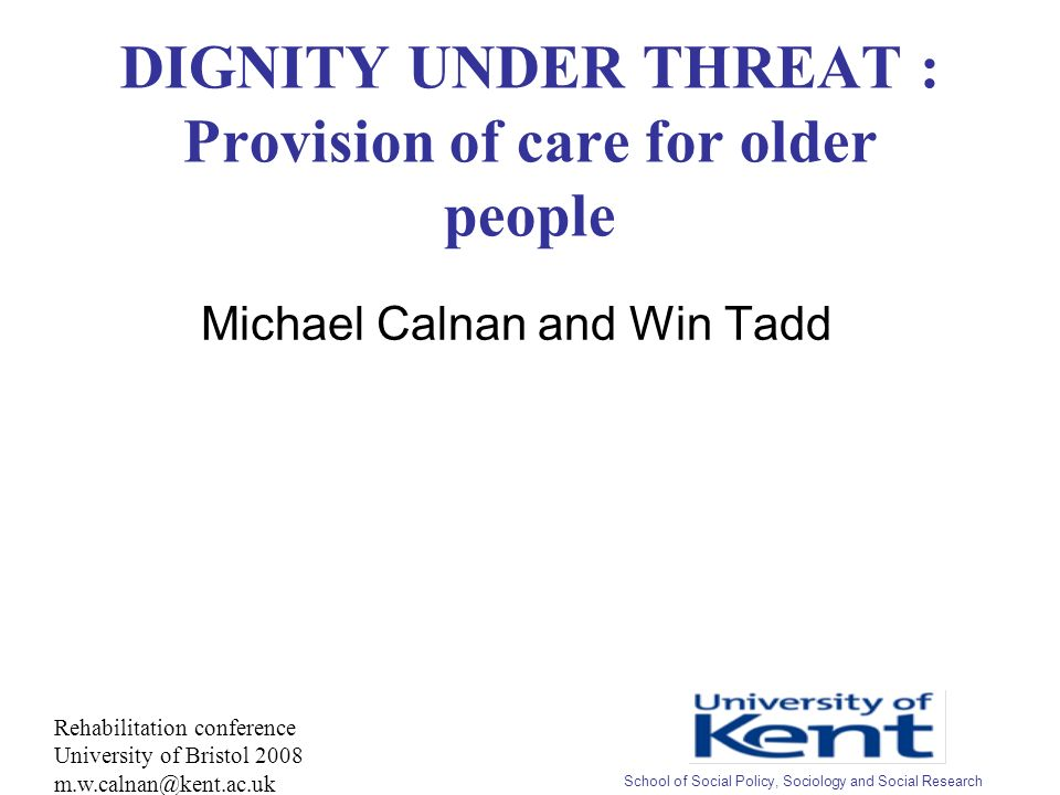DIGNITY UNDER THREAT : Provision of care for older people Michael Calnan and Win Tadd Rehabilitation conference University of Bristol 2008 m.w.calnan@kent.ac.uk School of Social Policy, Sociology and Social Research