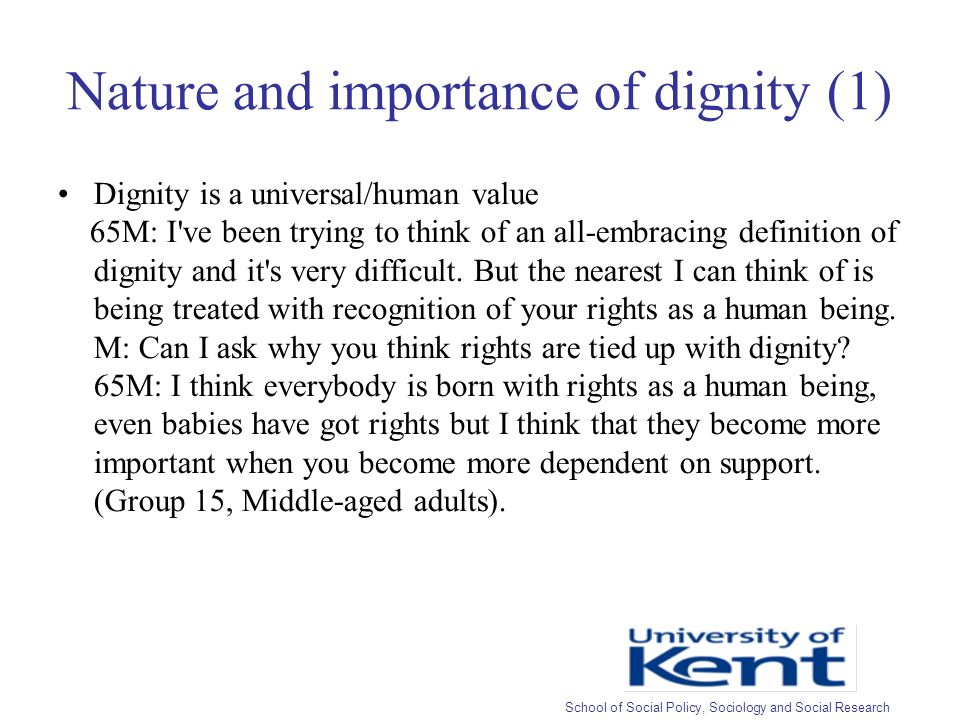 Nature and importance of dignity (1) Dignity is a universal/human value 65M: I ve been trying to think of an all-embracing definition of dignity and it s very difficult.