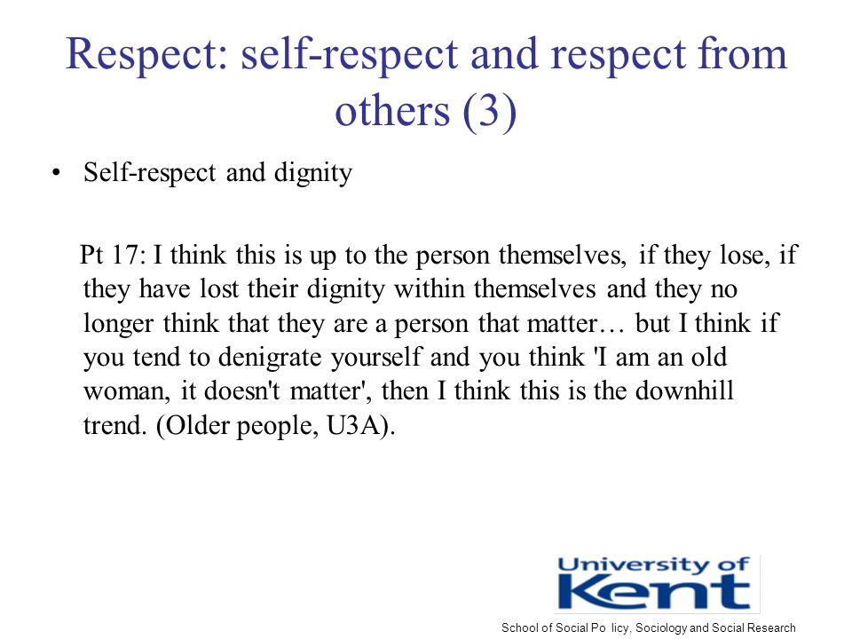 Respect: self-respect and respect from others (3) Self-respect and dignity Pt 17: I think this is up to the person themselves, if they lose, if they have lost their dignity within themselves and they no longer think that they are a person that matter… but I think if you tend to denigrate yourself and you think I am an old woman, it doesn t matter , then I think this is the downhill trend.