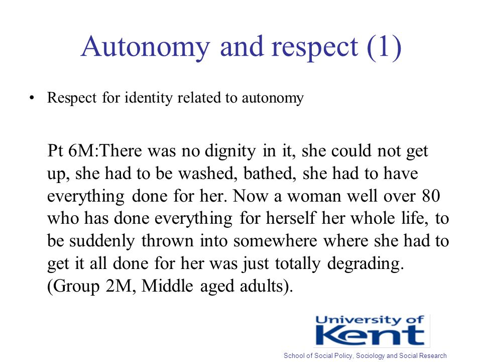 Autonomy and respect (1) Respect for identity related to autonomy Pt 6M:There was no dignity in it, she could not get up, she had to be washed, bathed, she had to have everything done for her.