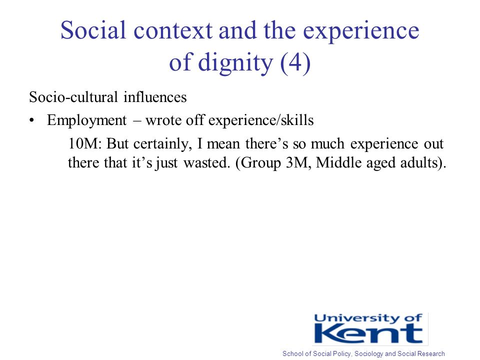 Social context and the experience of dignity (4) Socio-cultural influences Employment – wrote off experience/skills 10M: But certainly, I mean theres so much experience out there that its just wasted.