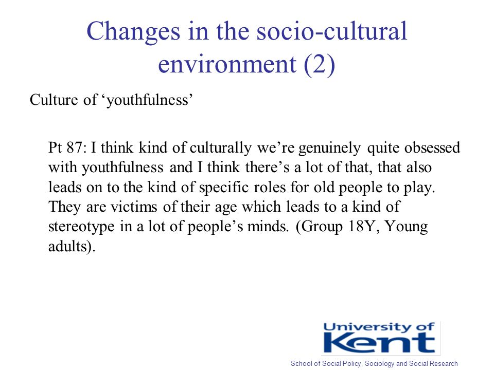 Changes in the socio-cultural environment (2) Culture of youthfulness Pt 87: I think kind of culturally were genuinely quite obsessed with youthfulness and I think theres a lot of that, that also leads on to the kind of specific roles for old people to play.