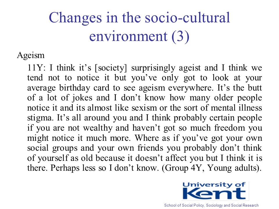 Changes in the socio-cultural environment (3) Ageism 11Y: I think its [society] surprisingly ageist and I think we tend not to notice it but youve only got to look at your average birthday card to see ageism everywhere.