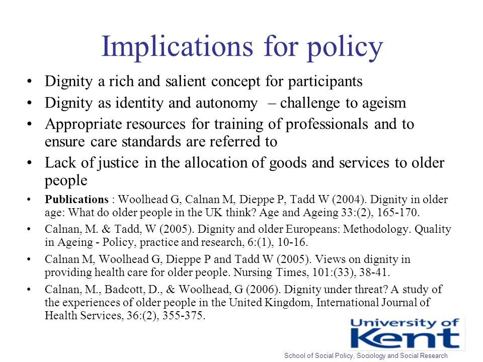 Implications for policy Dignity a rich and salient concept for participants Dignity as identity and autonomy – challenge to ageism Appropriate resources for training of professionals and to ensure care standards are referred to Lack of justice in the allocation of goods and services to older people Publications : Woolhead G, Calnan M, Dieppe P, Tadd W (2004).
