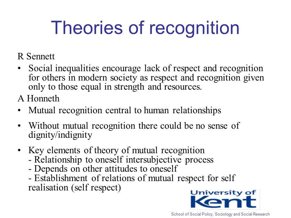 Theories of recognition R Sennett Social inequalities encourage lack of respect and recognition for others in modern society as respect and recognition given only to those equal in strength and resources.