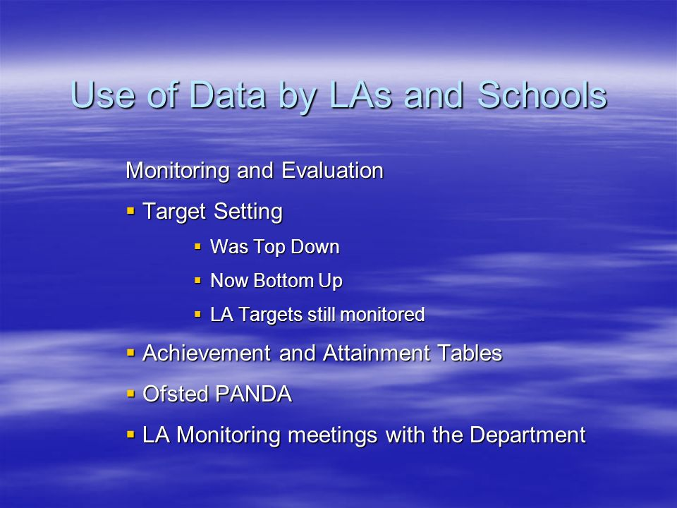 Use of Data by LAs and Schools Monitoring and Evaluation Target Setting Target Setting Was Top Down Was Top Down Now Bottom Up Now Bottom Up LA Targets still monitored LA Targets still monitored Achievement and Attainment Tables Achievement and Attainment Tables Ofsted PANDA Ofsted PANDA LA Monitoring meetings with the Department LA Monitoring meetings with the Department